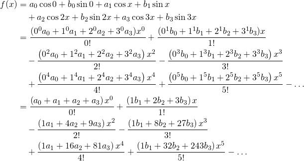 \begin{equation*}\begin{split} f(x)&=a_0 \cos 0 + b_0 \sin 0 + a_1 \cos x+ b_1 \sin x \\ &\quad +a_2 \cos 2x+ b_2 \sin 2x + a_3 \cos 3x + b_3 \sin 3x \\ &=\frac{(0^0 a_0+1^0 a_1+2^0 a_2+3^0 a_3)x^0}{0!} +\frac{(0^1 b_0+1^1 b_1+2^1 b_2+3^1 b_3)x}{1!}\\ &\quad -\frac{\left(0^2 a_0+1^2 a_1+2^2 a_2+3^2 a_3\right)x^2}{2 !} -\frac{\left(0^3 b_0+1^3 b_1+2^3 b_2+3^3 b_3\right)x^3}{3 !} \\ &\quad +\frac{\left(0^4 a_0+1^4 a_1+2^4 a_2+3^4 a_3\right)x^4}{4 !} +\frac{\left(0^5 b_0+1^5 b_1+2^5 b_2+3^5 b_3\right)x^5}{5 !} - \dots \\ &=\frac{\left(a_0+a_1+a_2+a_3\right)x^0}{0!} +\frac{\left(1 b_1+2 b_2+3 b_3\right)x}{1!}\\ &\quad -\frac{\left(1 a_1+4 a_2+9 a_3\right)x^2}{2 !} -\frac{\left(1 b_1+8 b_2+27 b_3\right)x^3}{3 !}\\ &\quad +\frac{\left(1 a_1+16 a_2+81 a_3\right)x^4}{4 !} +\frac{\left(1 b_1+32 b_2+243 b_3\right)x^5}{5 !} - \dots\\ \end{split}\end{equation*}