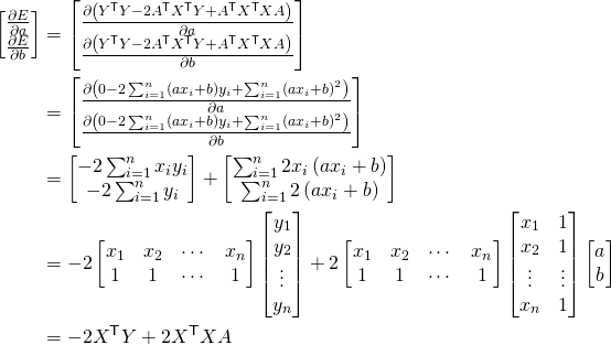 \begin{align*} \begin{bmatrix}\frac{\partial E}{\partial a} \\ \frac{\partial E}{\partial b} \end{bmatrix} &=\begin{bmatrix}\frac{\partial\left(Y^\mathsf{T} Y - 2 A^\mathsf{T} X^\mathsf{T} Y + A^\mathsf{T} X^\mathsf{T} X A\right)}{\partial a} \\\frac{\partial \left(Y^\mathsf{T} Y - 2 A^\mathsf{T} X^\mathsf{T} Y + A^\mathsf{T} X^\mathsf{T} X A\right)}{\partial b} \end{bmatrix} \\ &=\begin{bmatrix}\frac{\partial \left(0-2\sum_{i=1}^n\left(a x_i+b\right)y_i+\sum_{i=1}^n\left(a x_i+b\right)^2\right)}{\partial a} \\\frac{\partial \left(0-2\sum_{i=1}^n\left(a x_i+b\right)y_i+\sum_{i=1}^n\left(a x_i+b\right)^2\right)}{\partial b} \end{bmatrix} \\ &=\begin{bmatrix}-2\sum_{i=1}^n x_i y_i \\-2\sum_{i=1}^n y_i \end{bmatrix}+\begin{bmatrix}\sum_{i=1}^n 2x_i\left(a x_i+b\right) \\\sum_{i=1}^n 2\left(a x_i+b\right) \end{bmatrix}\\ &=-2\begin{bmatrix}x_1 & x_2 & \cdots & x_n \\1 & 1 & \cdots & 1 \end{bmatrix}\begin{bmatrix}y_1 \\ y_2 \\ \vdots \\ y_n \end{bmatrix}+2\begin{bmatrix}x_1 & x_2 & \cdots & x_n \\1 & 1 & \cdots & 1 \end{bmatrix}\begin{bmatrix}x_1 & 1 \\x_2 & 1 \\ \vdots & \vdots \\ x_n & 1\end{bmatrix}\begin{bmatrix}a \\b \end{bmatrix} \\ &=-2 X^\mathsf{T} Y+2 X^\mathsf{T} X A \end{align*}