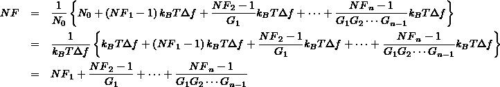\small \begin{eqnarray*} NF &=& \frac{1}{N_0}\left\{ N_0 + \left({NF}_1 - 1 \right) k_{B}T\Delta f + \frac{{NF}_2 -1}{G_1} k_{B}T\Delta f + \cdots + \frac{{NF}_n -1}{G_1 G_2 \cdots G_{n-1}} k_{B}T\Delta f \right\} \\ &=&  \frac{1}{k_{B}T\Delta f}\left\{ k_{B}T\Delta f + \left({NF}_1 - 1 \right) k_{B}T\Delta f + \frac{{NF}_2 -1}{G_1} k_{B}T\Delta f + \cdots + \frac{{NF}_n -1}{G_1 G_2 \cdots G_{n-1}} k_{B}T\Delta f \right\} \\ &=& {NF}_1 + \frac{{NF}_2 -1}{G_1} + \cdots + \frac{{NF}_n -1}{G_1 G_2 \cdots G_{n-1}} \end{eqnarray*} \normalsize