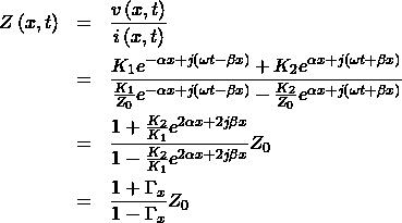 \begin{eqnarray*} Z\left(x,t\right) &=& \frac{v\left(x,t\right)}{i\left(x,t\right)} \\ &=& \frac{K_1e^{-\alpha x+j\left(\omega t - \beta x\right)}+K_2e^{\alpha x+j\left(\omega t + \beta x\right)}}{\frac{K_1}{Z_0}e^{-\alpha x+j\left(\omega t - \beta x\right)}-\frac{K_2}{Z_0}e^{\alpha x+j\left(\omega t + \beta x\right)}}\\ &=&\frac{1+\frac{K_2}{K_1}e^{2\alpha x+2j\beta x}}{1-\frac{K_2}{K_1}e^{2\alpha x+2j\beta x}}Z_0\\ &=& \frac{1+\Gamma_x}{1-\Gamma_x}Z_0 \end{eqnarray*}